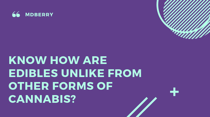 Know how are edibles unlike from other forms of cannabis?